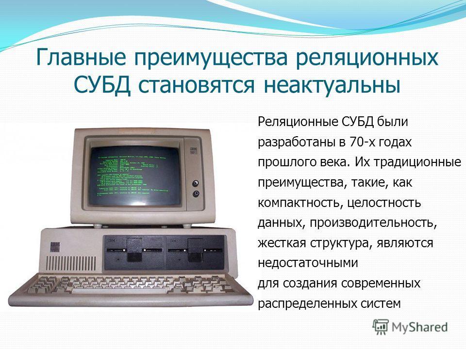 Реляционные СУБД были разработаны в 70-х годах прошлого века. Их традиционные преимущества, такие, как компактность, целостность данных, производительность, жесткая структура, являются недостаточными для создания современных распределенных систем Гла