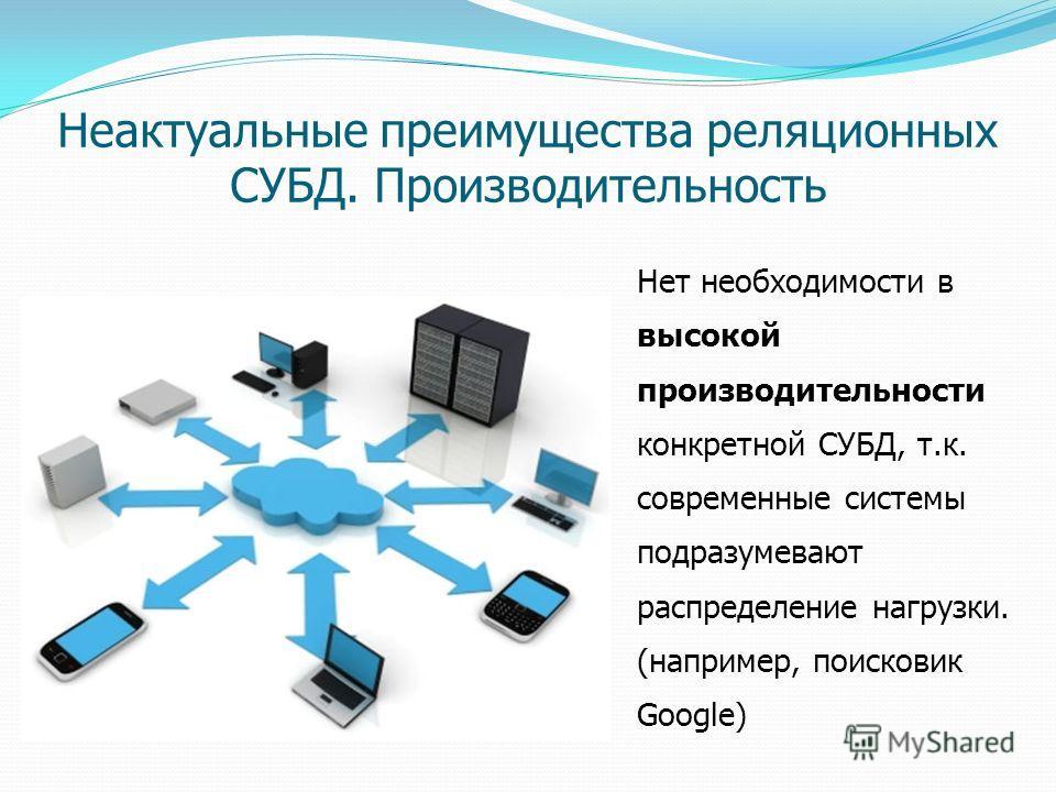 Нет необходимости в высокой производительности конкретной СУБД, т.к. современные системы подразумевают распределение нагрузки. (например, поисковик Google) Неактуальные преимущества реляционных СУБД. Производительность
