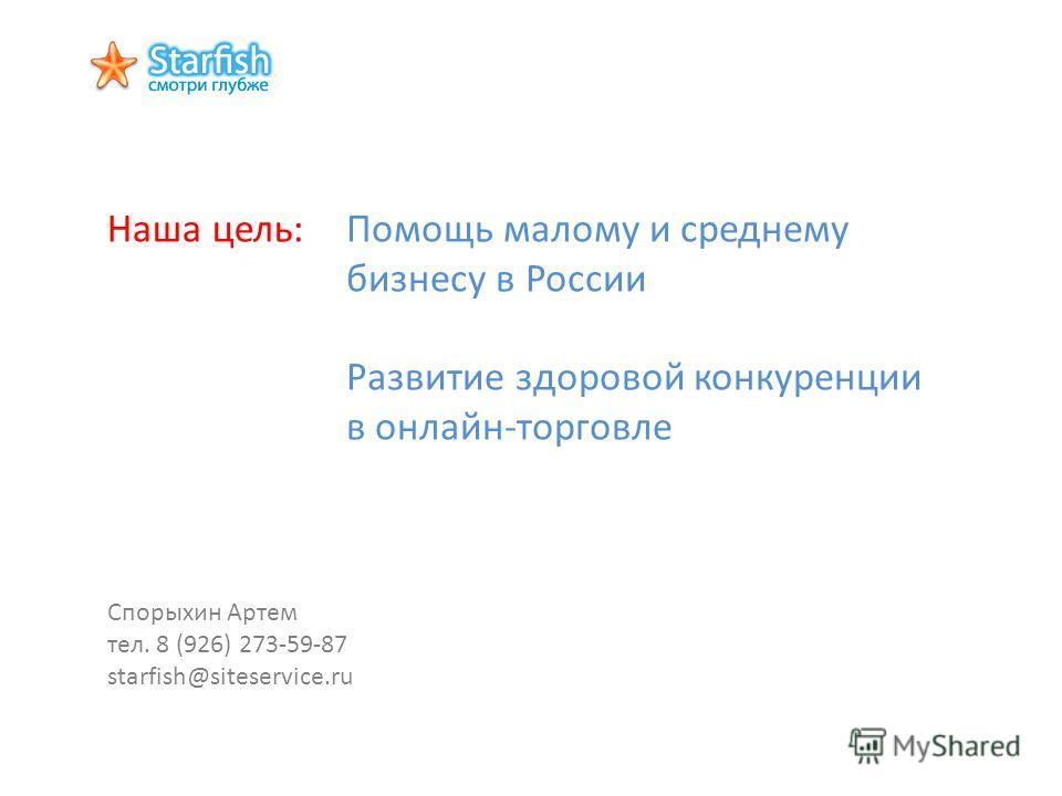 Наша цель:Помощь малому и среднему бизнесу в России Развитие здоровой конкуренции в онлайн-торговле Спорыхин Артем тел. 8 (926) 273-59-87 starfish@siteservice.ru