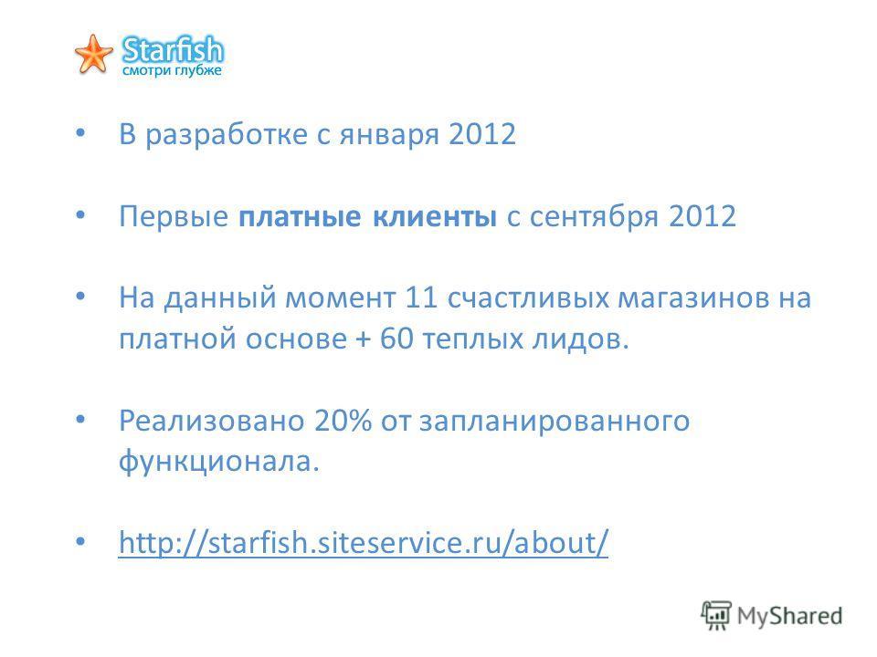 В разработке с января 2012 Первые платные клиенты с сентября 2012 На данный момент 11 счастливых магазинов на платной основе + 60 теплых лидов. Реализовано 20% от запланированного функционала. http://starfish.siteservice.ru/about/