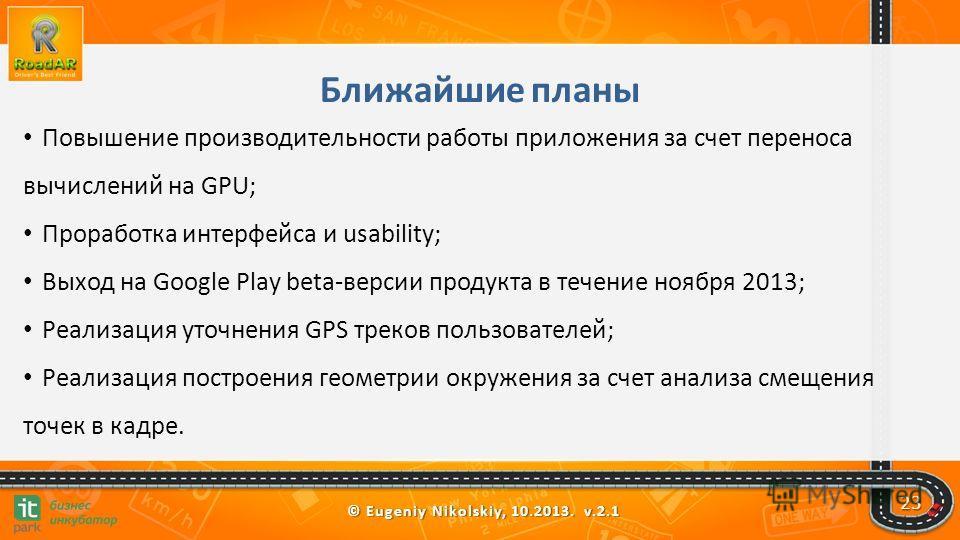 © Eugeniy Nikolskiy, 10.2013. v.2.1 23 Ближайшие планы Повышение производительности работы приложения за счет переноса вычислений на GPU; Проработка интерфейса и usability; Выход на Google Play beta-версии продукта в течение ноября 2013; Реализация у