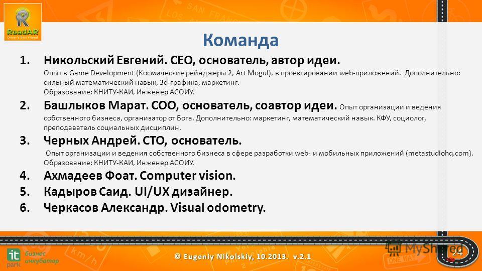 © Eugeniy Nikolskiy, 10.2013. v.2.1 Команда 1.Никольский Евгений. CEO, основатель, автор идеи. Опыт в Game Development (Космические рейнджеры 2, Art Mogul), в проектировании web-приложений. Дополнительно: сильный математический навык, 3d-графика, мар