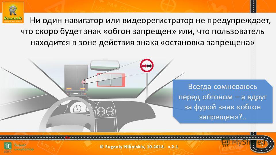 © Eugeniy Nikolskiy, 10.2013. v.2.1 Ни один навигатор или видеорегистратор не предупреждает, что скоро будет знак «обгон запрещен» или, что пользователь находится в зоне действия знака «остановка запрещена» Всегда сомневаюсь перед обгоном – а вдруг з