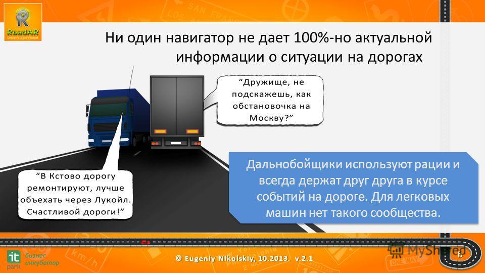 © Eugeniy Nikolskiy, 10.2013. v.2.1 6 Ни один навигатор не дает 100%-но актуальной информации о ситуации на дорогах Дальнобойщики используют рации и всегда держат друг друга в курсе событий на дороге. Для легковых машин нет такого сообщества.