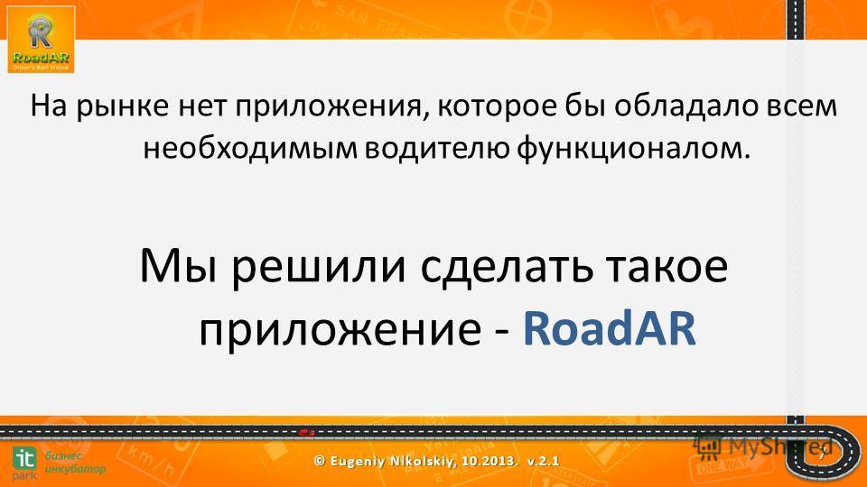 © Eugeniy Nikolskiy, 10.2013. v.2.1 На рынке нет приложения, которое бы обладало всем необходимым водителю функционалом. Мы решили сделать такое приложение - RoadAR 7