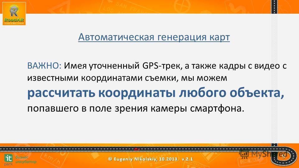 © Eugeniy Nikolskiy, 10.2013. v.2.1 9 Автоматическая генерация карт ВАЖНО: Имея уточненный GPS-трек, а также кадры с видео с известными координатами съемки, мы можем рассчитать координаты любого объекта, попавшего в поле зрения камеры смартфона.