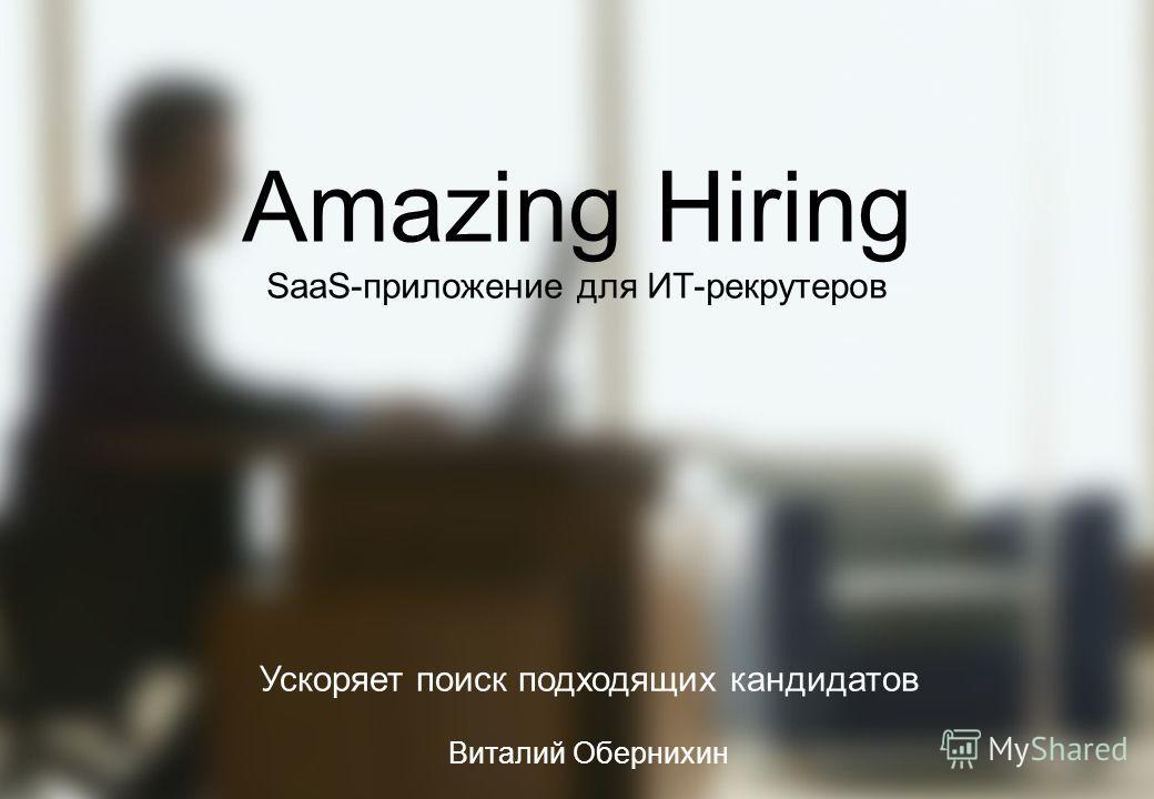 1 Amazing Hiring SaaS-приложение для ИТ-рекрутеров Ускоряет поиск подходящих кандидатов Виталий Обернихин