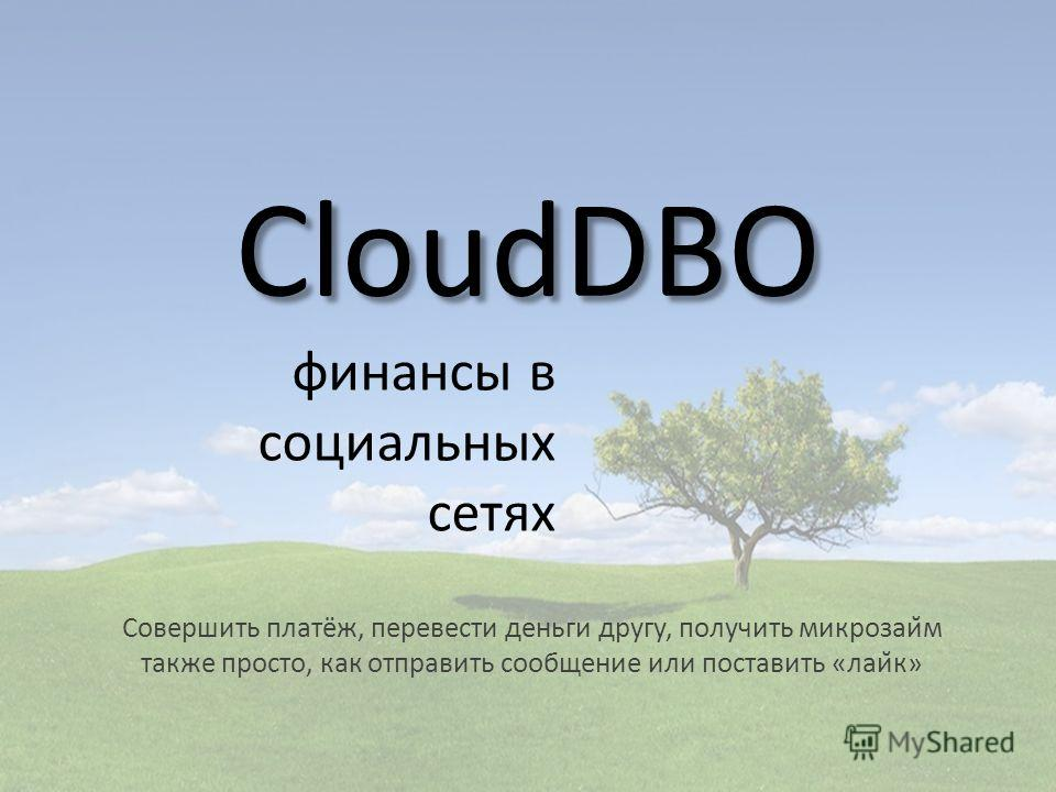 CloudDBO финансы в социальных сетях Совершить платёж, перевести деньги другу, получить микрозайм также просто, как отправить сообщение или поставить «лайк»