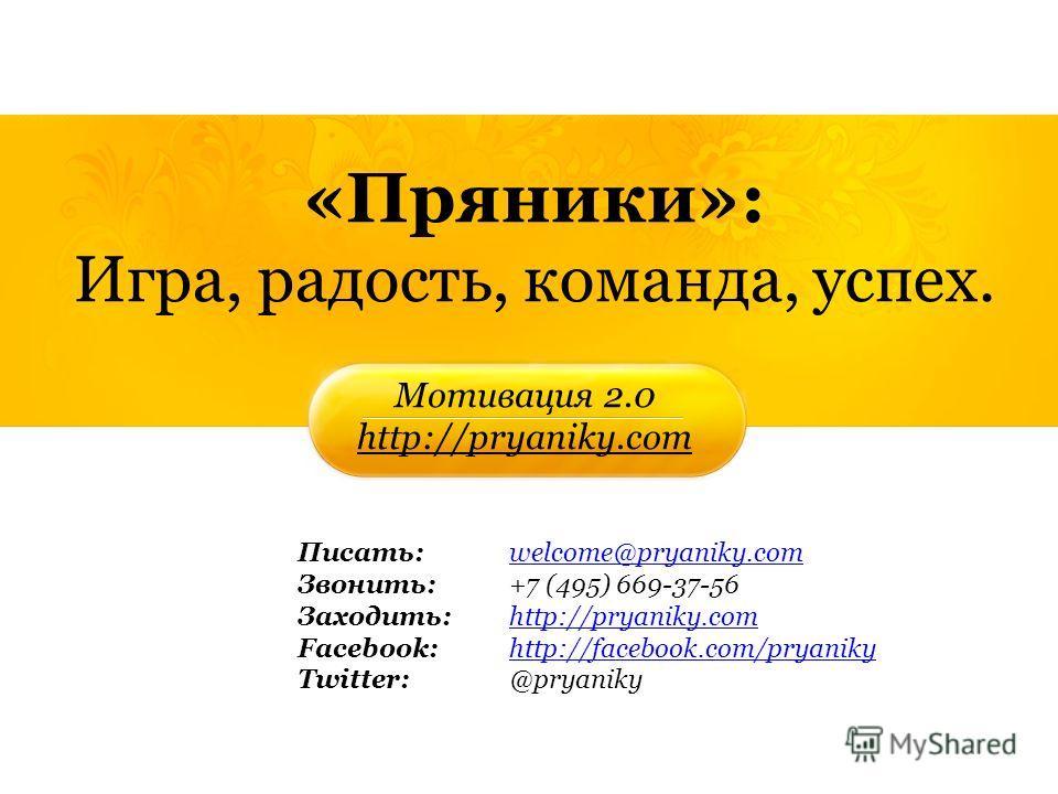«Пряники»: Игра, радость, команда, успех. Мотивация 2.0 http://pryaniky.com Писать:welcome@pryaniky.comwelcome@pryaniky.com Звонить: +7 (495) 669-37-56 Заходить:http://pryaniky.comhttp://pryaniky.com Facebook: http://facebook.com/pryanikyhttp://faceb
