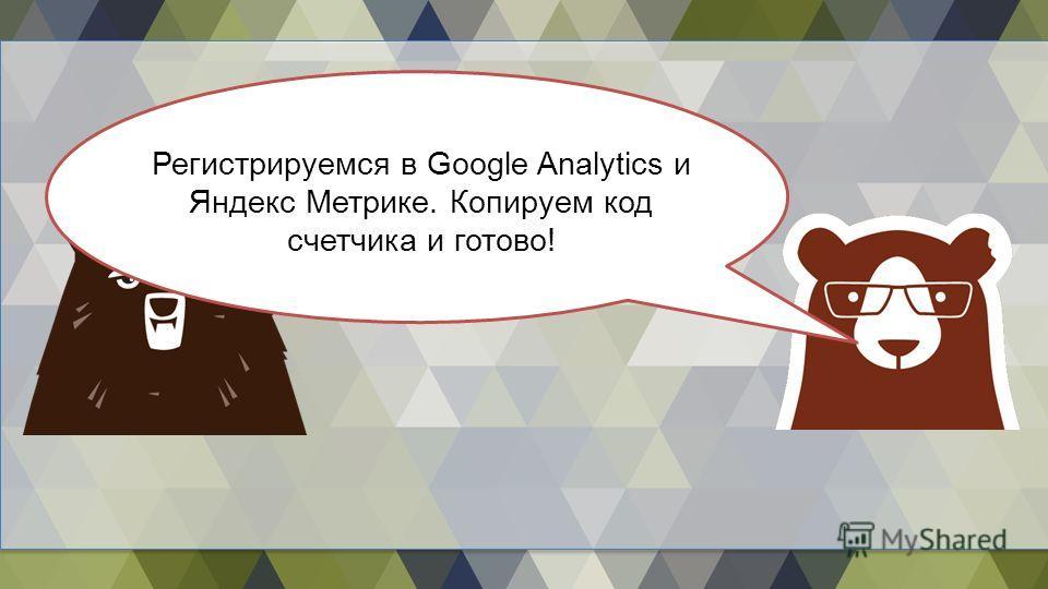 Регистрируемся в Google Analytics и Яндекс Метрике. Копируем код счетчика и готово!