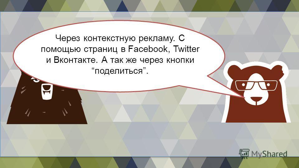 Через контекстную рекламу. С помощью страниц в Facebook, Twitter и Вконтакте. А так же через кнопкиподелиться.
