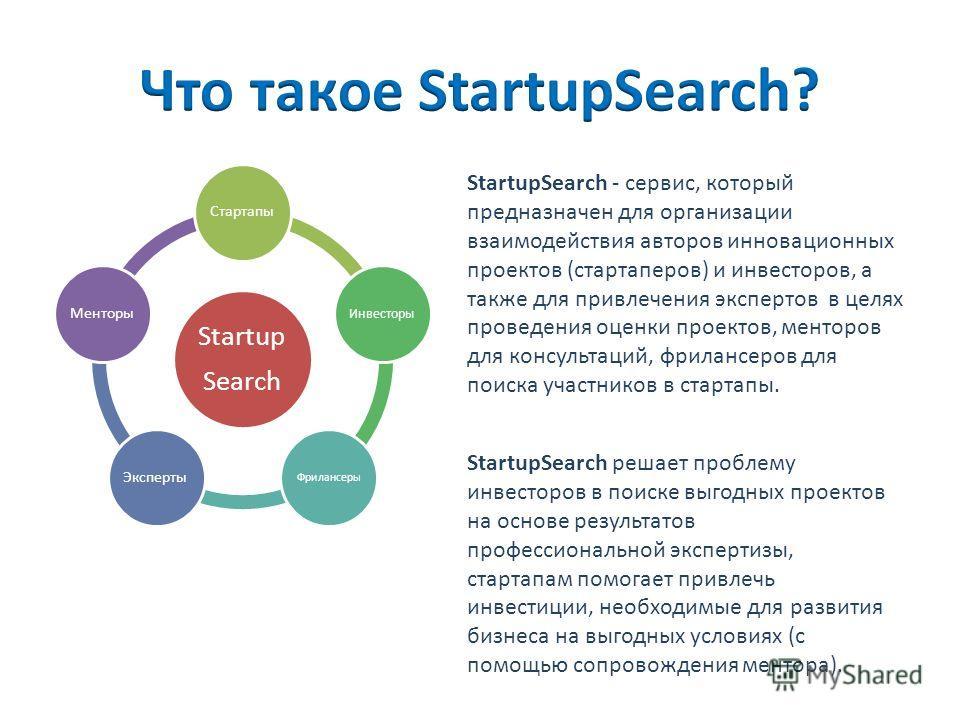 Startup Search Стартапы Инвесторы Фрилансеры ЭкспертыМенторы StartupSearch - сервис, который предназначен для организации взаимодействия авторов инновационных проектов (стартаперов) и инвесторов, а также для привлечения экспертов в целях проведения о