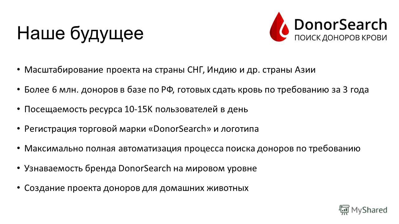 Наше будущее Масштабирование проекта на страны СНГ, Индию и др. страны Азии Более 6 млн. доноров в базе по РФ, готовых сдать кровь по требованию за 3 года Посещаемость ресурса 10-15K пользователей в день Регистрация торговой марки «DonorSearch» и лог