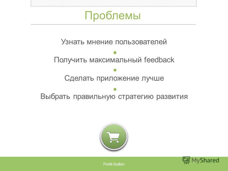 Проблемы Узнать мнение пользователей Получить максимальный feedback Сделать приложение лучше Выбрать правильную стратегию развития Profit Button