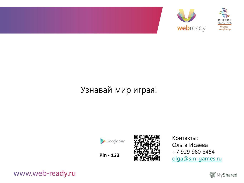 Контакты: Ольга Исаева +7 929 960 8454 olga@sm-games.ru Узнавай мир играя! Pin - 123