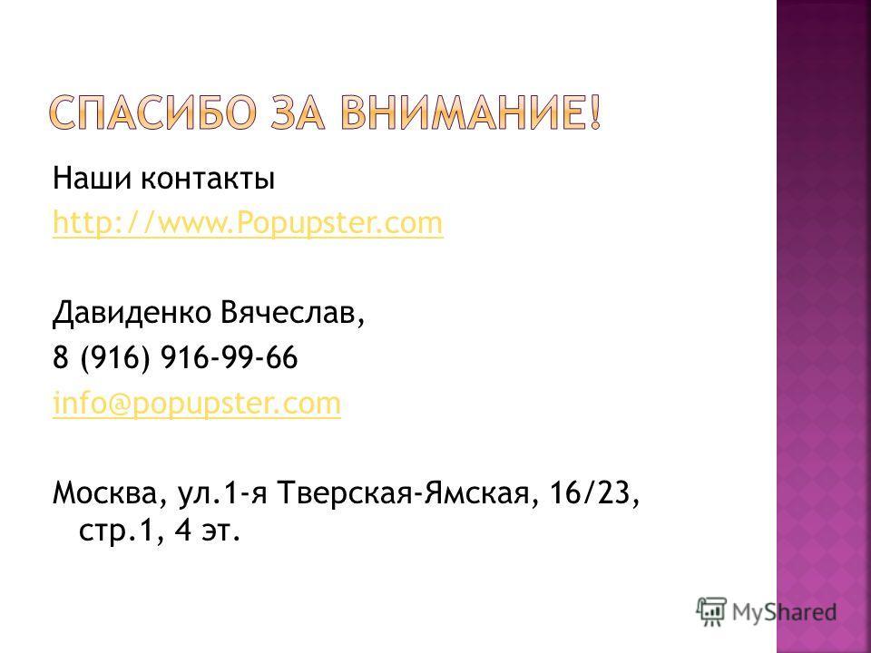 Наши контакты http://www.Popupster.com Давиденко Вячеслав, 8 (916) 916-99-66 info@popupster.com Москва, ул.1-я Тверская-Ямская, 16/23, стр.1, 4 эт.