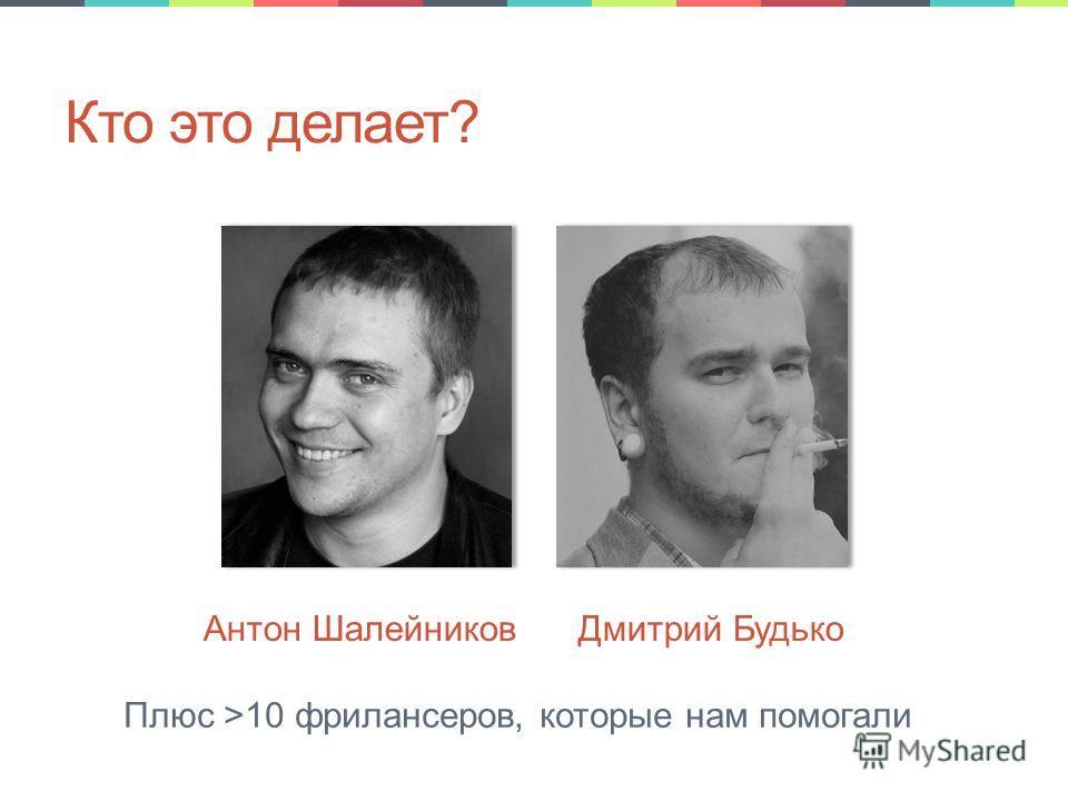 Кто это делает? Антон Шалейников Дмитрий Будько Плюс >10 фрилансеров, которые нам помогали