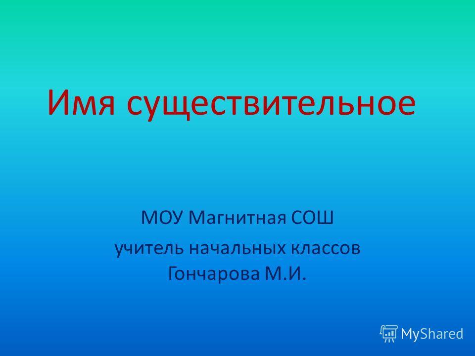 Имя существительное МОУ Магнитная СОШ учитель начальных классов Гончарова М.И.