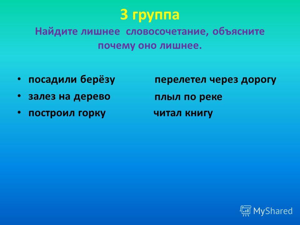 3 группа Найдите лишнее словосочетание, объясните почему оно лишнее. посадили берёзу перелетел через дорогу залез на дерево построил горку читал книгу плыл по реке