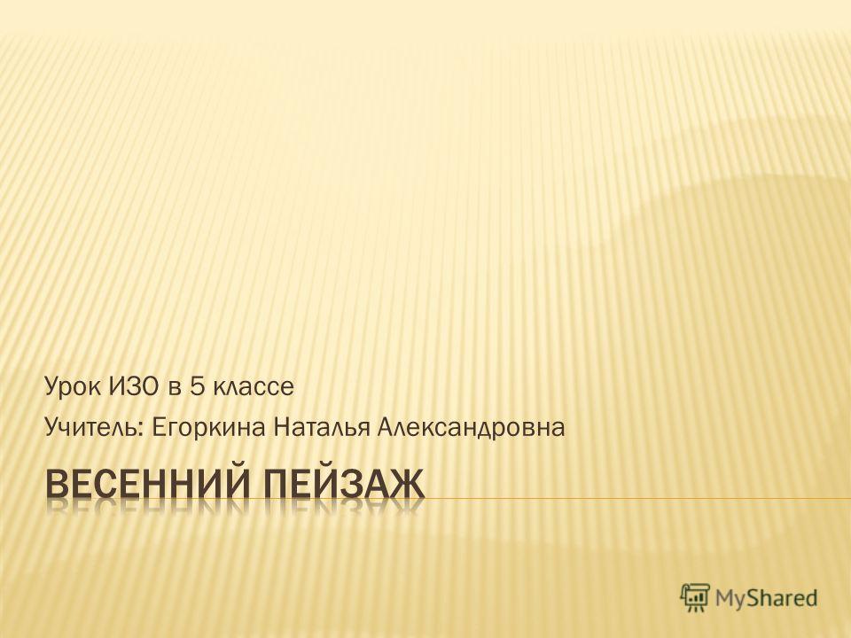 Урок ИЗО в 5 классе Учитель: Егоркина Наталья Александровна