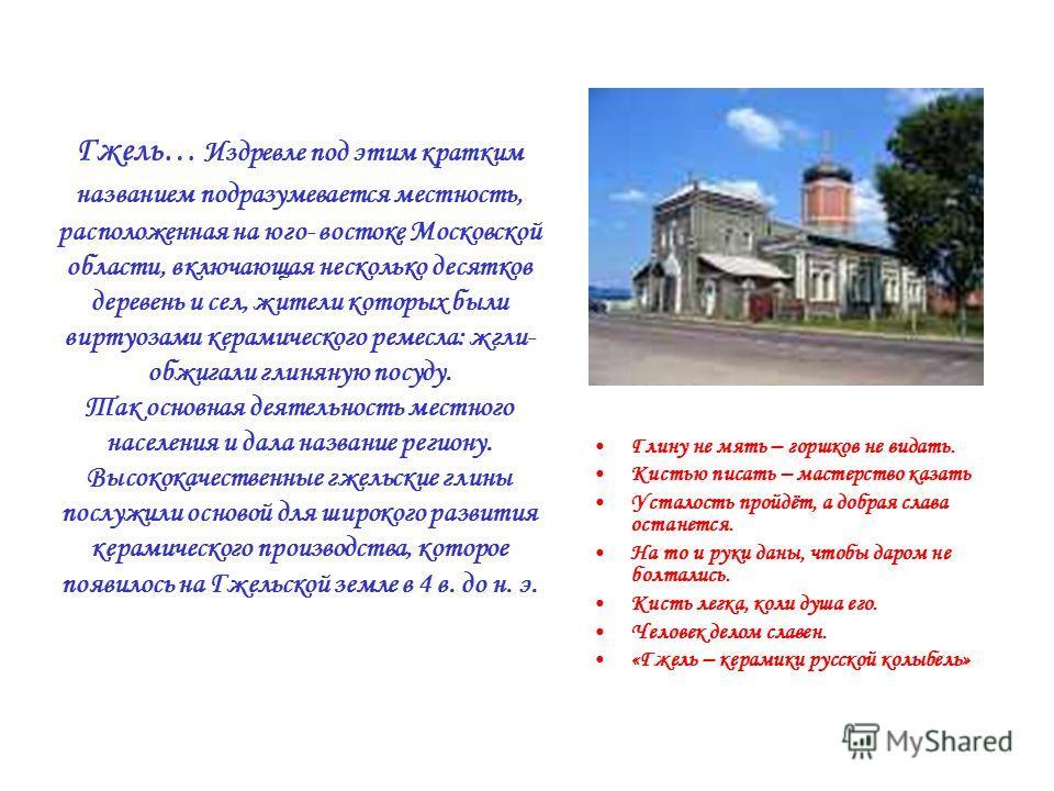 Гжель… Издревле под этим кратким названием подразумевается местность, расположенная на юго- востоке Московской области, включающая несколько десятков деревень и сел, жители которых были виртуозами керамического ремесла: жгли- обжигали глиняную посуду