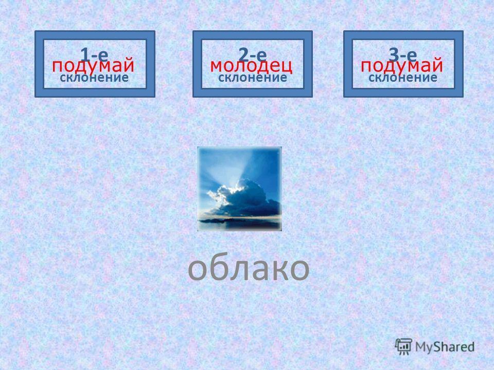 облако 1-е склонение 2-е склонение 3-е склонение подумаймолодецподумай