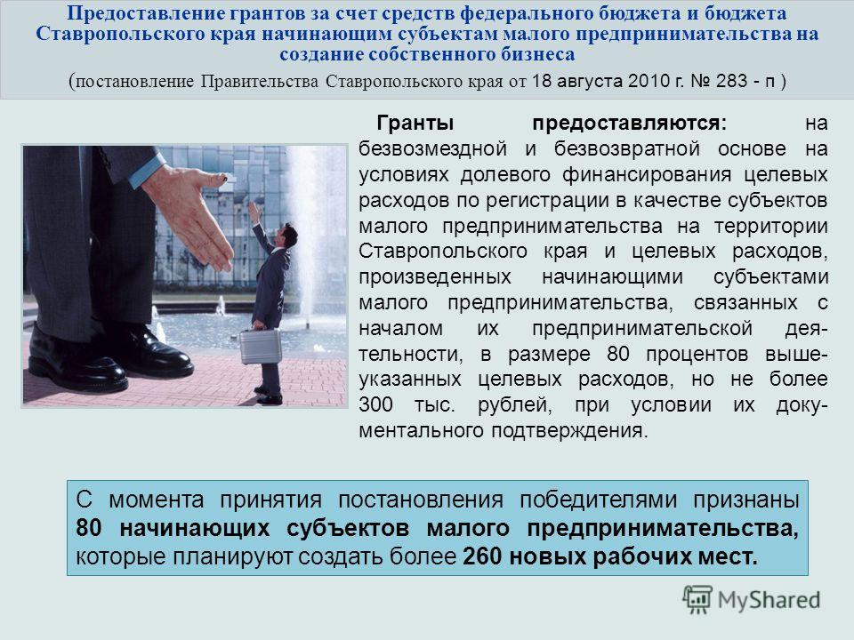 Предоставление грантов за счет средств федерального бюджета и бюджета Ставропольского края начинающим субъектам малого предпринимательства на создание собственного бизнеса ( постановление Правительства Ставропольского края от 18 августа 2010 г. 283 -