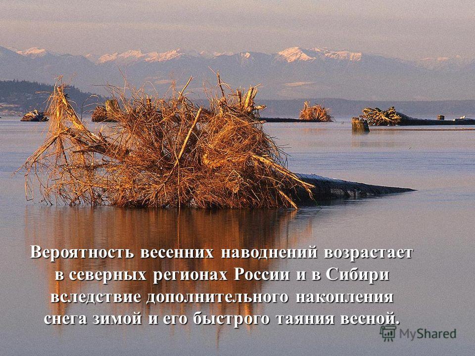 Вероятность весенних наводнений возрастает в северных регионах России и в Сибири вследствие дополнительного накопления снега зимой и его быстрого таяния весной.