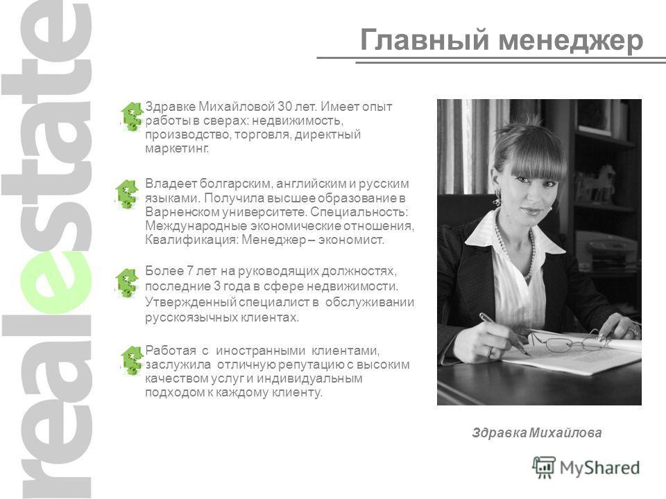 Главный менеджер Здравка Михайлова Здравке Михайловой 30 лет. Имеет опыт работы в сверах: недвижимость, производство, торговля, директный маркетинг. Владеет болгарским, английским и русским языками. Получила высшее образование в Варненском университе