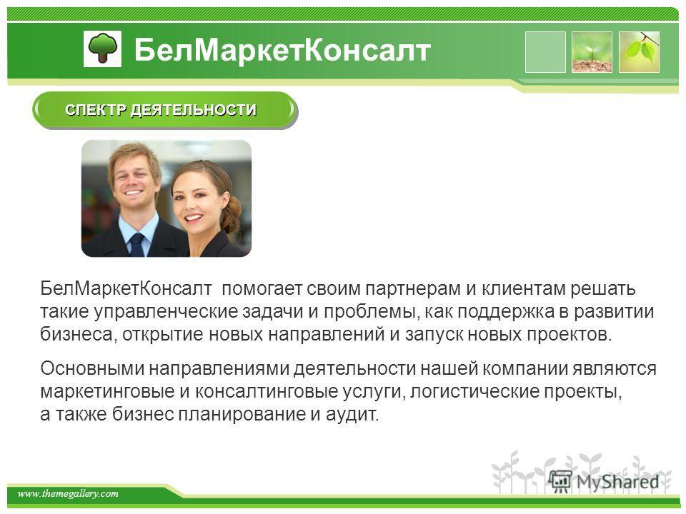 www.themegallery.com БелМаркетКонсалт помогает своим партнерам и клиентам решать такие управленческие задачи и проблемы, как поддержка в развитии бизнеса, открытие новых направлений и запуск новых проектов. Основными направлениями деятельности нашей