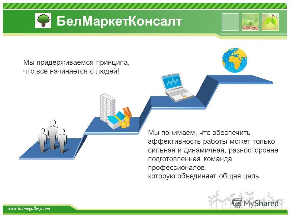 www.themegallery.com Мы придерживаемся принципа, что все начинается с людей! Мы понимаем, что обеспечить эффективность работы может только сильная и динамичная, разносторонне подготовленная команда профессионалов, которую объединяет общая цель. БелМа