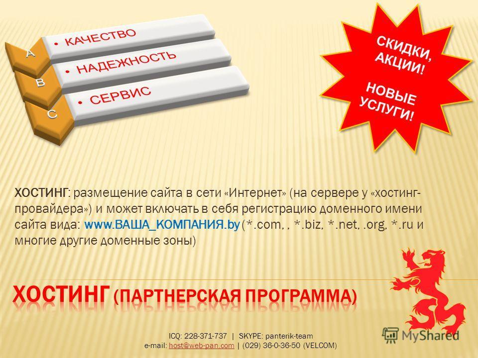 ХОСТИНГ: размещение сайта в сети «Интернет» (на сервере у «хостинг- провайдера») и может включать в себя регистрацию доменного имени сайта вида: www.ВАША_КОМПАНИЯ.by (*.com,, *.biz, *.net,.org, *.ru и многие другие доменные зоны) ICQ: 228-371-737   S