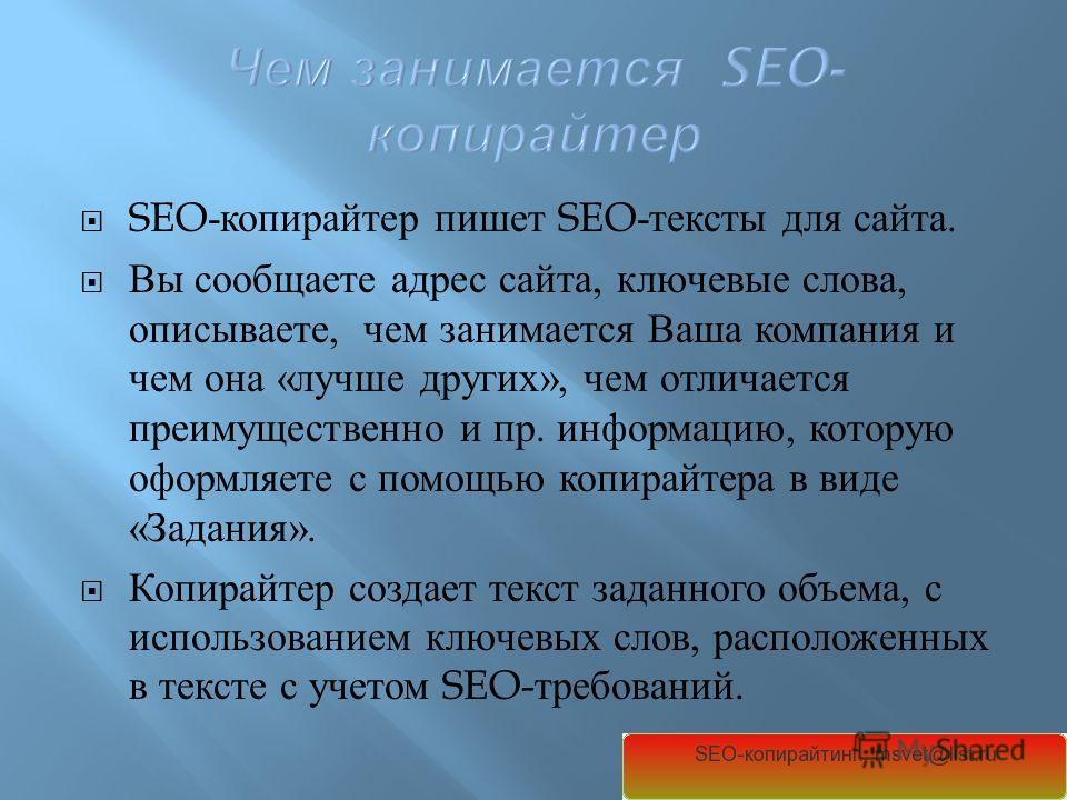 SEO- копирайтер пишет SEO- тексты для сайта. Вы сообщаете адрес сайта, ключевые слова, описываете, чем занимается Ваша компания и чем она « лучше других », чем отличается преимущественно и пр. информацию, которую оформляете с помощью копирайтера в ви