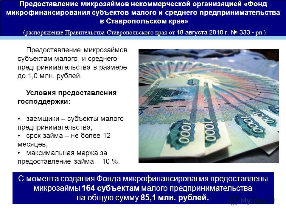 Предоставление микрозаймов некоммерческой организацией «Фонд микрофинансирования субъектов малого и среднего предпринимательства в Ставропольском крае» (распоряжение Правительства Ставропольского края от 18 августа 2010 г. 333 - рп ) Предоставление м