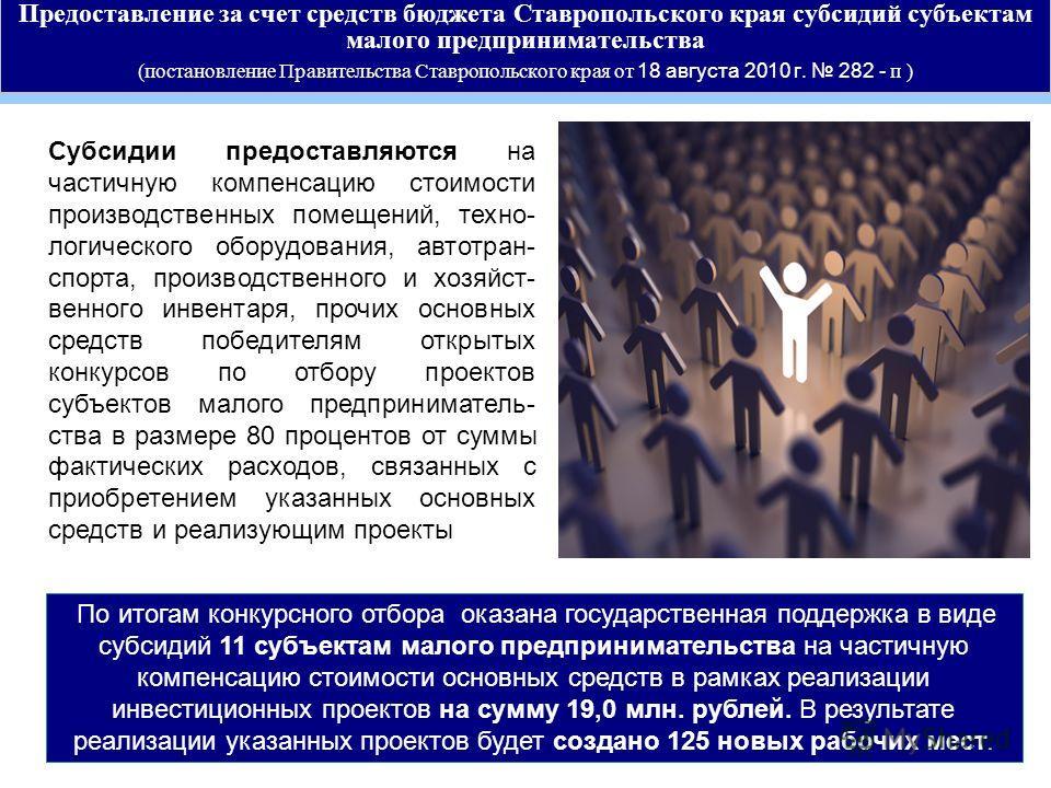 Предоставление за счет средств бюджета Ставропольского края субсидий субъектам малого предпринимательства (постановление Правительства Ставропольского края от 18 августа 2010 г. 282 - п ) По итогам конкурсного отбора оказана государственная поддержка