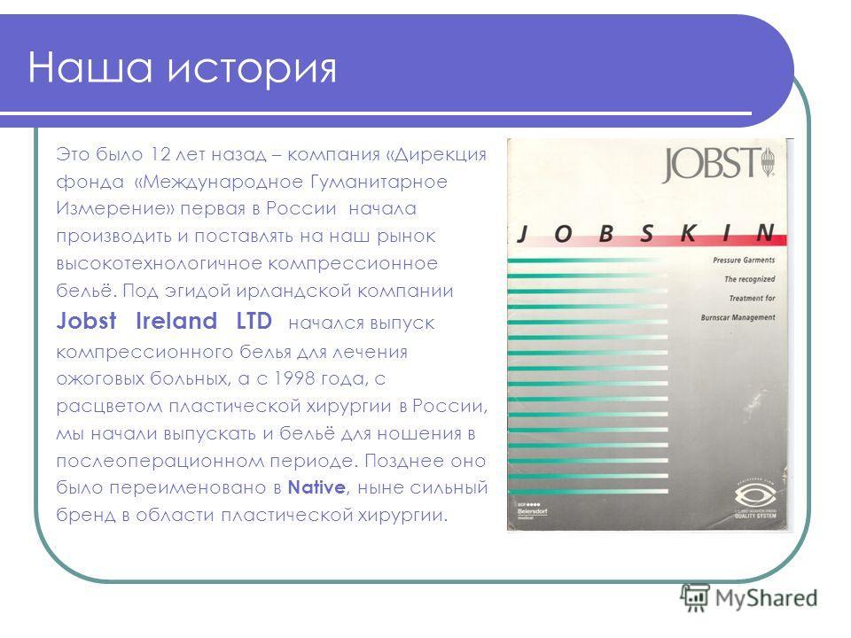 Наша история Это было 12 лет назад – компания «Дирекция фонда «Международное Гуманитарное Измерение» первая в России начала производить и поставлять на наш рынок высокотехнологичное компрессионное бельё. Под эгидой ирландской компании Jobst Ireland L
