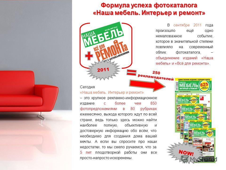 NOW! 2011 Формула успеха фотокаталога «Наша мебель. Интерьер и ремонт» В сентябре 2011 года произошло ещё одно немаловажное событие, которое в значительной степени повлияло на современный облик фотокаталога, – объединение изданий «Наша мебель» и «Всё