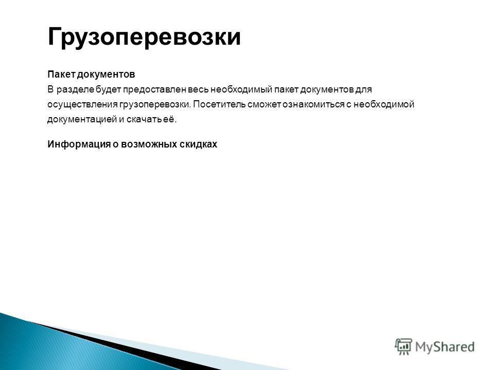 Грузоперевозки Пакет документов В разделе будет предоставлен весь необходимый пакет документов для осуществления грузоперевозки. Посетитель сможет ознакомиться с необходимой документацией и скачать её. Информация о возможных скидках