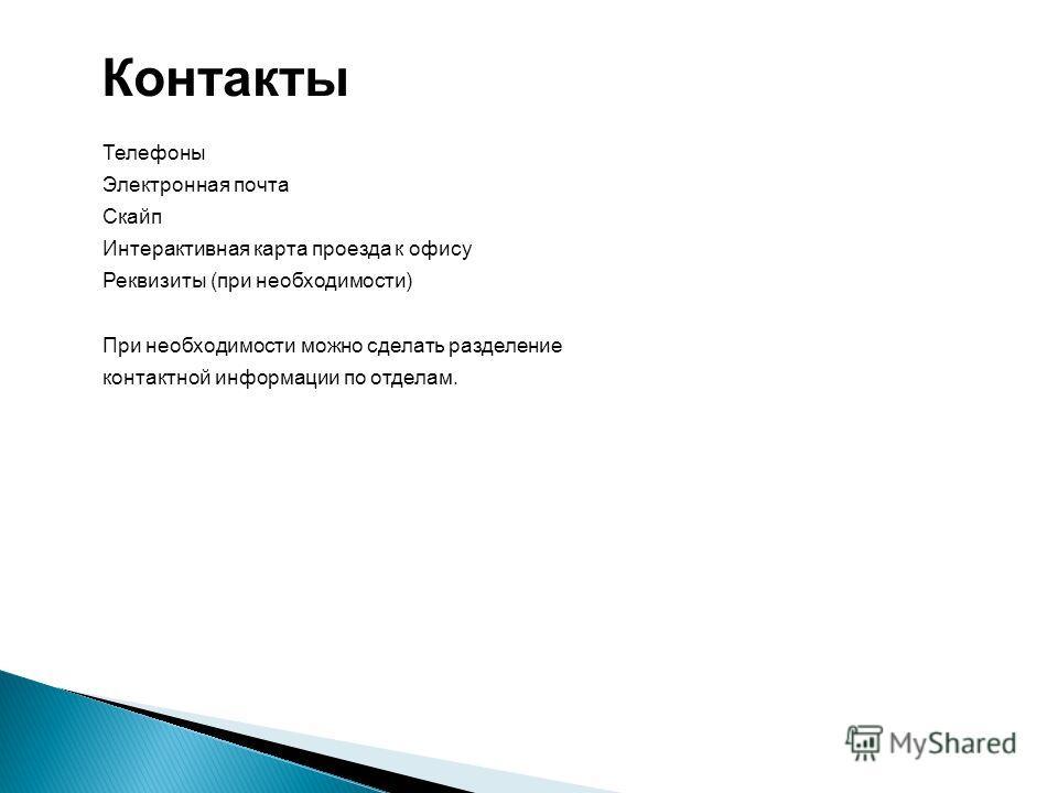 Контакты Телефоны Электронная почта Скайп Интерактивная карта проезда к офису Реквизиты (при необходимости) При необходимости можно сделать разделение контактной информации по отделам.