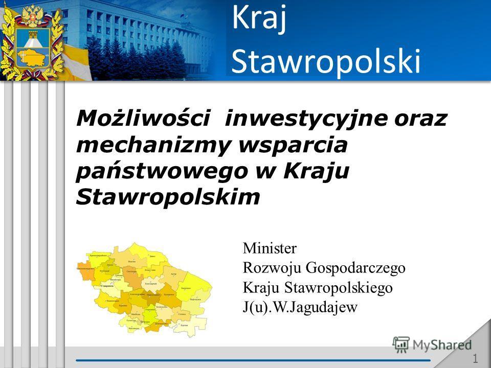 Możliwości inwestycyjne oraz mechanizmy wsparcia państwowego w Kraju Stawropolskim Minister Rozwoju Gospodarczego Kraju Stawropolskiego J(u).W.Jagudajew 1 Kraj Stawropolski