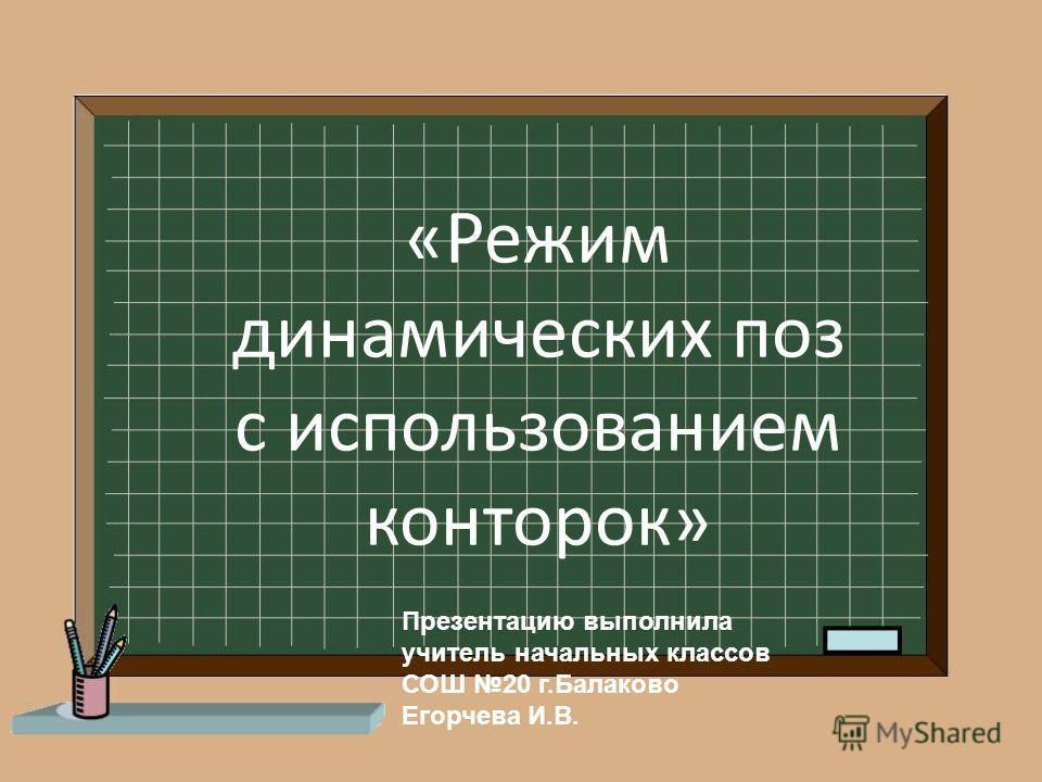 «Режим динамических поз с использованием конторок» Презентацию выполнила учитель начальных классов СОШ 20 г.Балаково Егорчева И.В.
