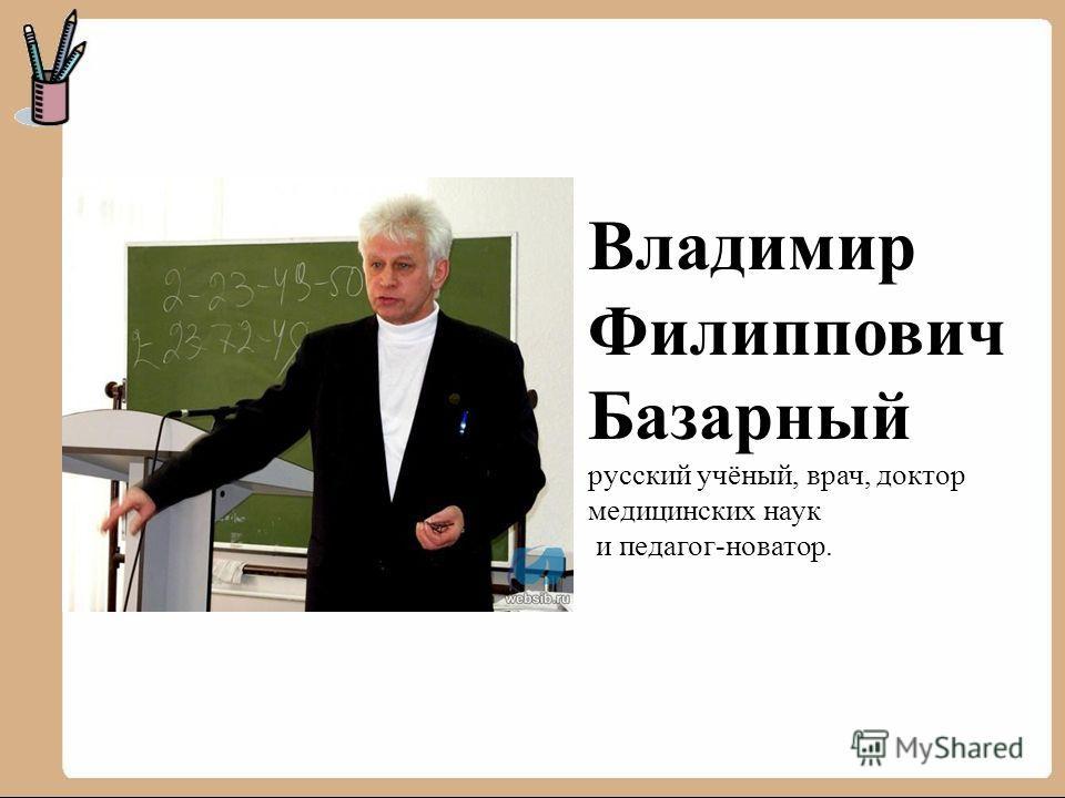 Владимир Филиппович Базарный русский учёный, врач, доктор медицинских наук и педагог-новатор.
