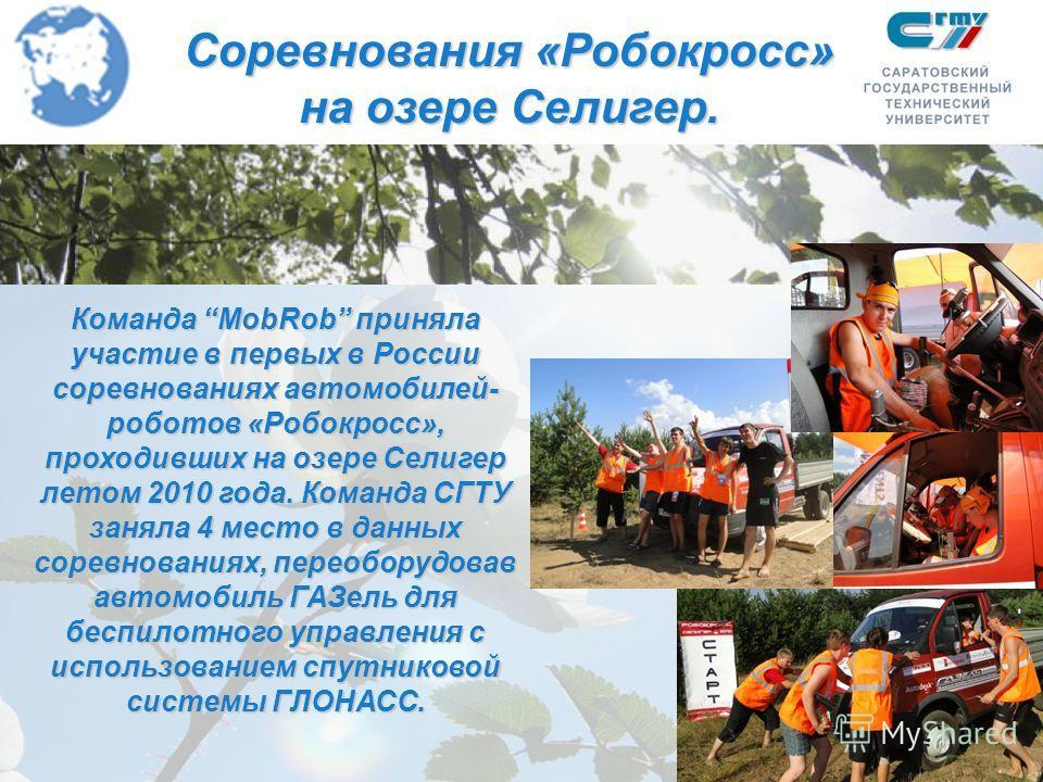 Соревнования «Робокросс» на озере Селигер. Команда MobRob приняла участие в первых в России соревнованиях автомобилей- роботов «Робокросс», проходивших на озере Селигер летом 2010 года. Команда СГТУ заняла 4 место в данных соревнованиях, переоборудов