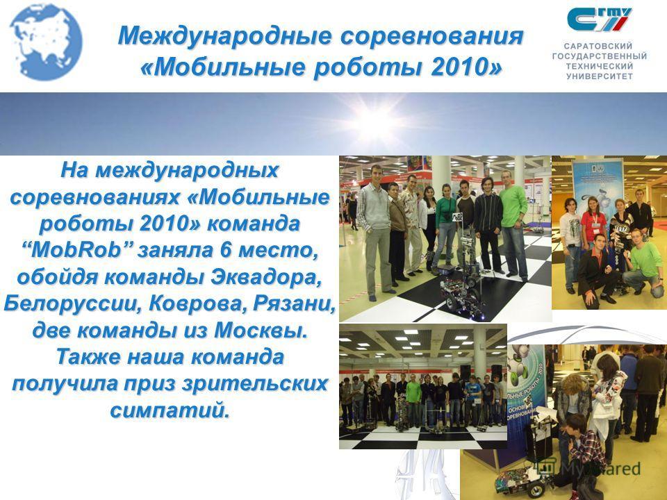 Международные соревнования «Мобильные роботы 2010» На международных соревнованиях «Мобильные роботы 2010» команда MobRob заняла 6 место, обойдя команды Эквадора, Белоруссии, Коврова, Рязани, две команды из Москвы. Также наша команда получила приз зри