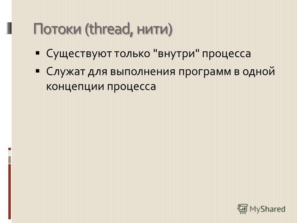 Потоки (thread, нити) Существуют только внутри процесса Служат для выполнения программ в одной концепции процесса