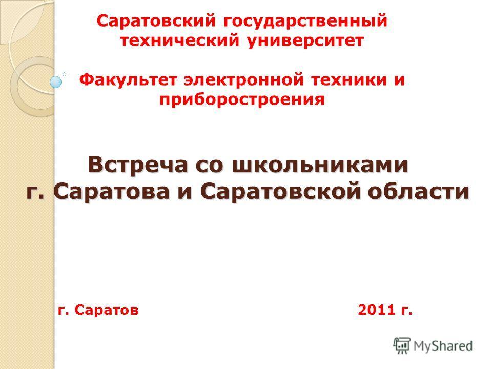 Встреча со школьниками г. Саратова и Саратовской области г. Саратов 2011 г. Саратовский государственный технический университет Факультет электронной техники и приборостроения