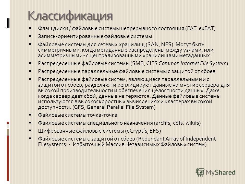 Классификация Флэш диски / файловые системы непрерывного состояния (FAT, exFAT) Запись-ориентированные файловые системы Файловые системы для сетевых хранилищ (SAN, NFS). Могут быть симметричными, когда метаданные распределены между узлами, или асимме