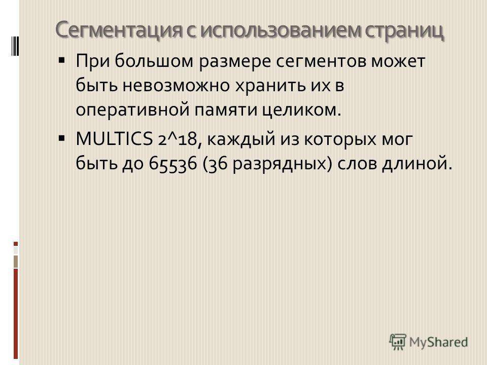 Сегментация с использованием страниц При большом размере сегментов может быть невозможно хранить их в оперативной памяти целиком. MULTICS 2^18, каждый из которых мог быть до 65536 (36 разрядных) слов длиной.