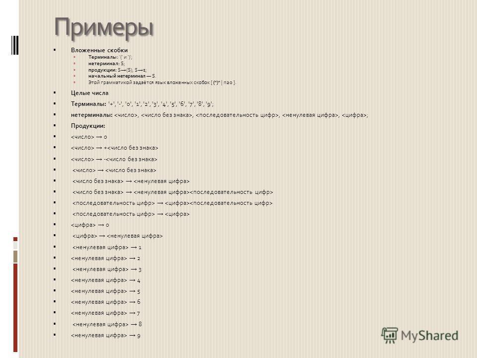 Примеры Вложенные скобки Терминалы: '(' и ')'; нетерминал: S; продукции: S (S), S ε; начальный нетерминал S. Этой грамматикой задаётся язык вложенных скобок { ( n ) n | n0 }. Целые числа Терминалы: '+', '-', '0', '1', '2', '3', '4', '5', '6', '7', '8