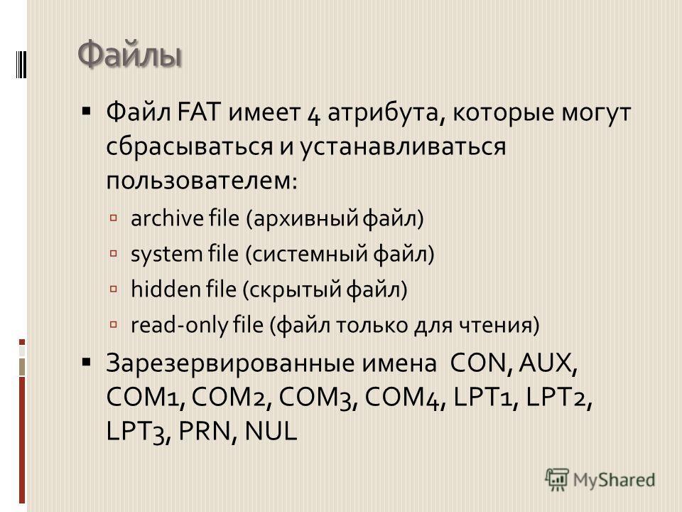 Файлы Файл FAT имеет 4 атрибута, которые могут сбрасываться и устанавливаться пользователем: archive file (архивный файл) system file (системный файл) hidden file (скрытый файл) read-only file (файл только для чтения) Зарезервированные имена CON, AUX